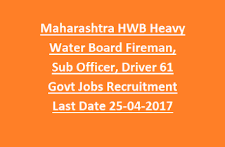 Maharashtra HWB Heavy Water Board Fireman, Sub Officer, Driver 61 Govt Jobs Recruitment Last Date 25-04-2017