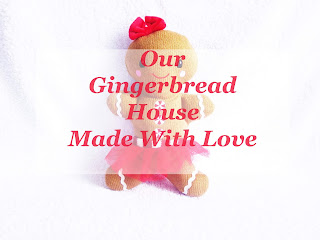 Our Gingerbread House Made With Love