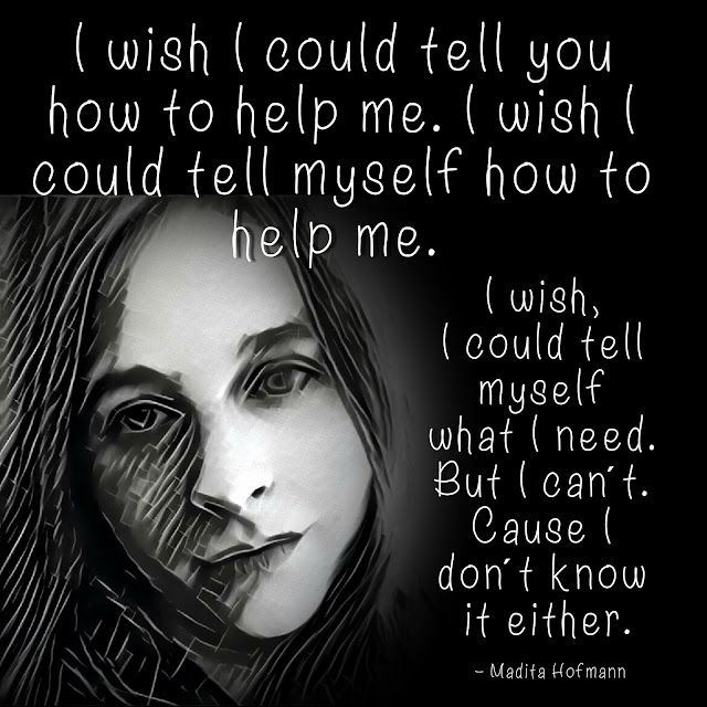 I wish I could tell you how to help me. I wish I could tell myself how to help me. I wish, I could tell myself what I need. But I can´t. Cause I don´t know it either. - Madita Hofmann