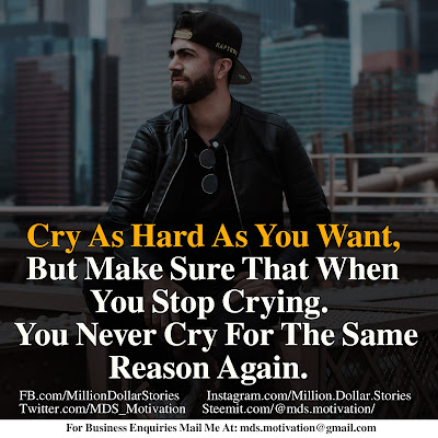 CRY AS HARD YOU WANT, BUT MAKE SURE THATWHEN YOU STOP CRYING. YOU NEVER CRY FOR THE SAME REASON AGAIN.