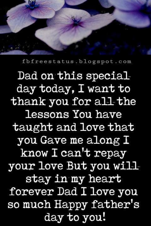 Happy Fathers Day Messages, Dad on this special day today, I want to thank you for all the lessons You have taught and love that you Gave me along I know I can't repay your love But you will stay in my heart forever Dad I love you so much Happy father's day to you!
