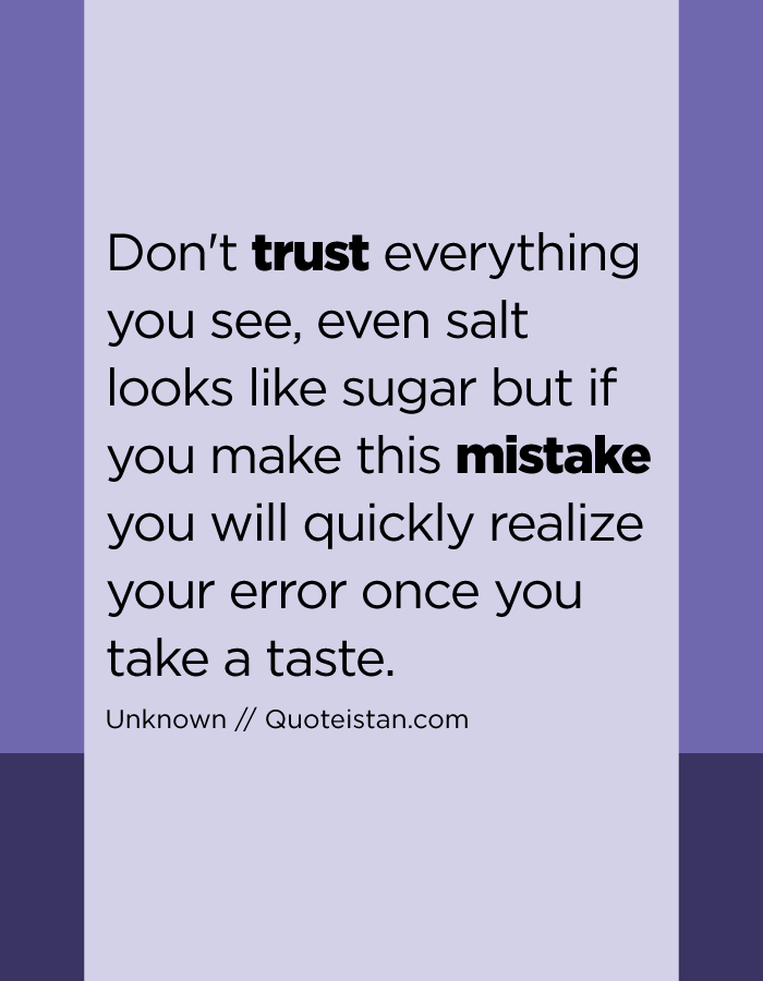 Don't trust everything you see, even salt looks like sugar but if you make this mistake you will quickly realize your error once you take a taste.