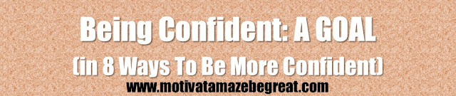 8 Ways To Be More Confident in Yourself: Being Confident Has To Become A Goal