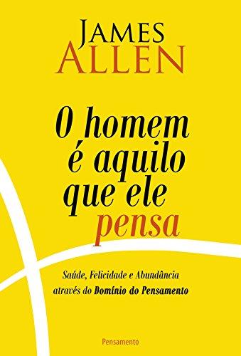 O Homem é Aquilo Que Ele Pensa Saúde, Felicidade e Abundância Através do Domínio do pensamento, Edição 2 - James Allen