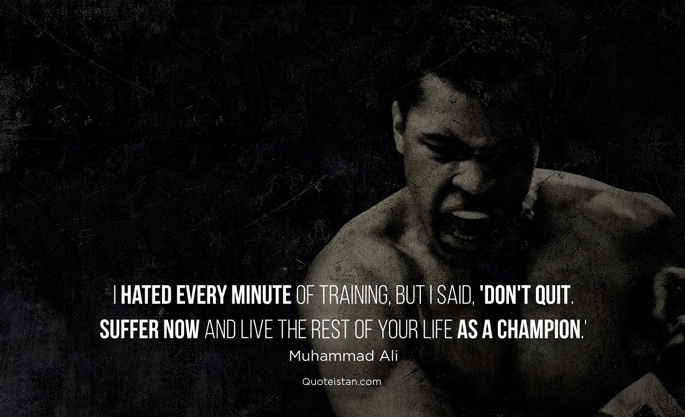 I hated every minute of training, but I said, 'Don't quit. Suffer now and live the rest of your life as a champion.'Muhammad Ali #quotes