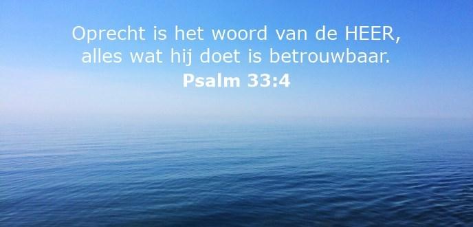 Oprecht is het woord van de HEER, alles wat hij doet is betrouwbaar.