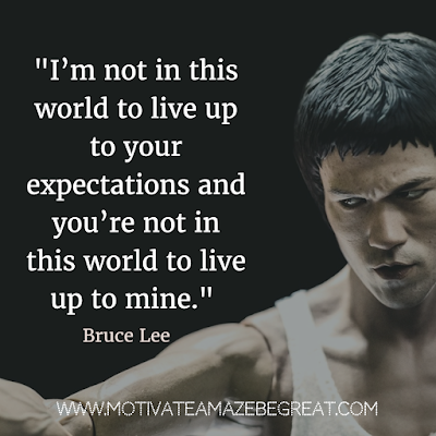 "40 Most Powerful Quotes and Famous Sayings In History: ""I'm not in this world to live up to your expectations and you're not in this world to live up to mine."" - Bruce Lee"
