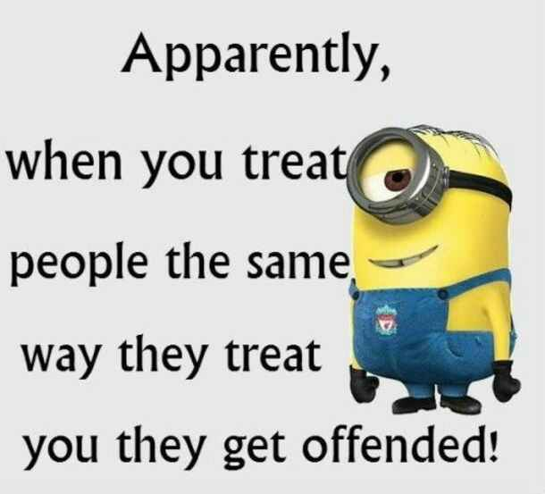 Apparently, when you treat people the same way the treat you They get offended !