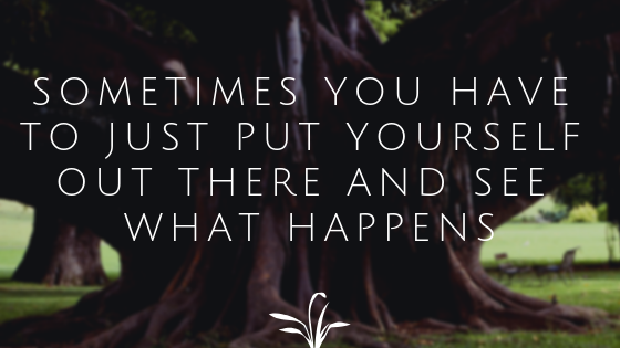 Sometimes You Have To Just Put Yourself Out There | Wisdom Wednesday - LIFE  DISPENSED