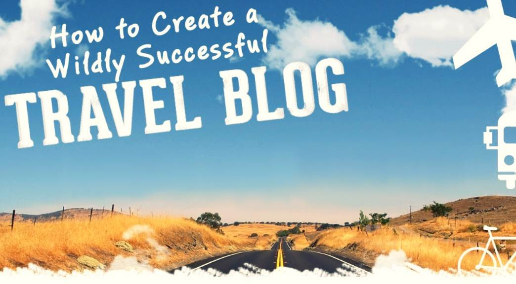 Your Complete Guide To Creating A Wildly Successful Travel Blog - infographic