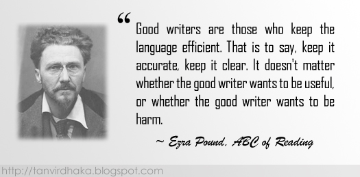 """Good writers are those who keep the language efficient. That is to say, keep it accurate, keep it clear. It doesn't matter whether the good writer wants to be useful, or whether the good writer wants to be harm."" ~ Ezra Pound, ABC of Reading"