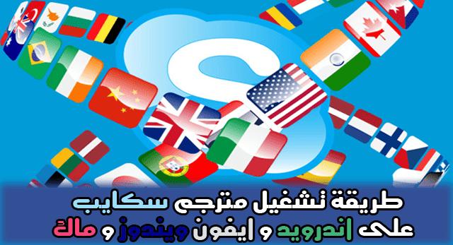 طريقة تشغيل مترجم سكايب Skype على اندرويد و ايفون ويندوز و ماك