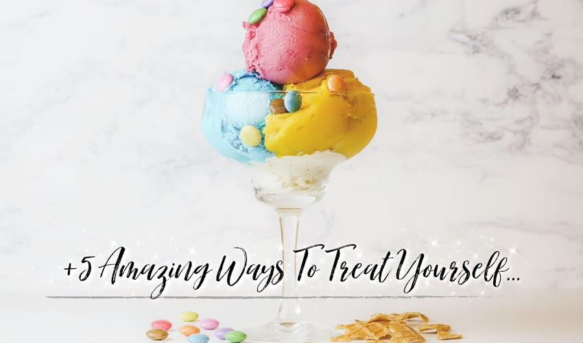 AD | +5 Amazing Ways to Treat Yourself....