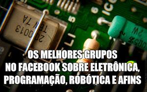 Os melhores grupos no facebook sobre eletrônica, robótica e afins.
