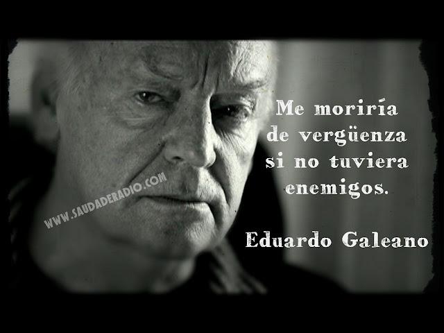 """""""Me moriría de vergüenza si no tuviera enemigos."""" Frases de Eduardo Galeano"""