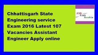 Chhattisgarh State Engineering service Exam 2016 Latest 107 Vacancies Assistant Engineer Apply online