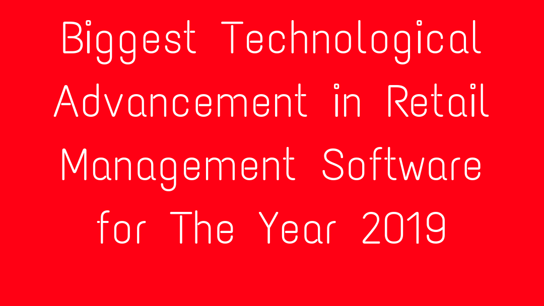 Biggest Technological Advancement in Retail Management Software for The Year 2019