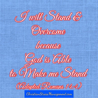 I will stand and overcome because God is able to make me stand. (Adapted Romans 14:4)