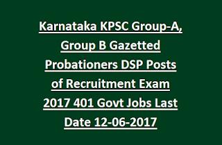 Karnataka KPSC Group-A, Group B Gazetted Probationers DSP Posts of Recruitment Exam 2017 401 Govt Jobs Last Date 12-06-2017