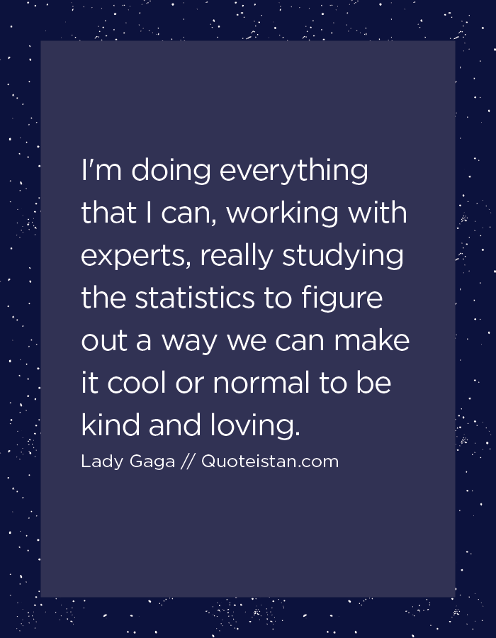I'm doing everything that I can, working with experts, really studying the statistics to figure out a way we can make it cool or normal to be kind and loving.