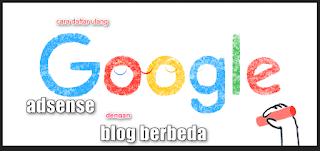 Cara mendaftarkan adsense dengan blog berbeda - adsense