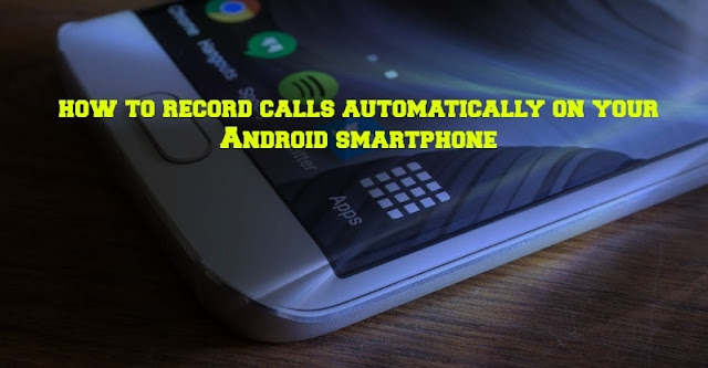 how to record phone calls automatically on your android smartphone for free