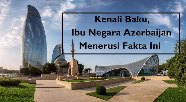 Pernah Dengar Mengenai Baku? Jom Kenali Fakta Menarik Tentang Ibu Negara Azerbaijan Itu