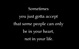 Sometimes you just gotta accept that some people can only be in your heart, not in your life.