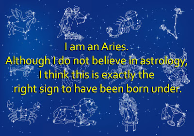 I am an Aries. Although I do not believe in astrology, I think this is exactly the right sign to have been born under.