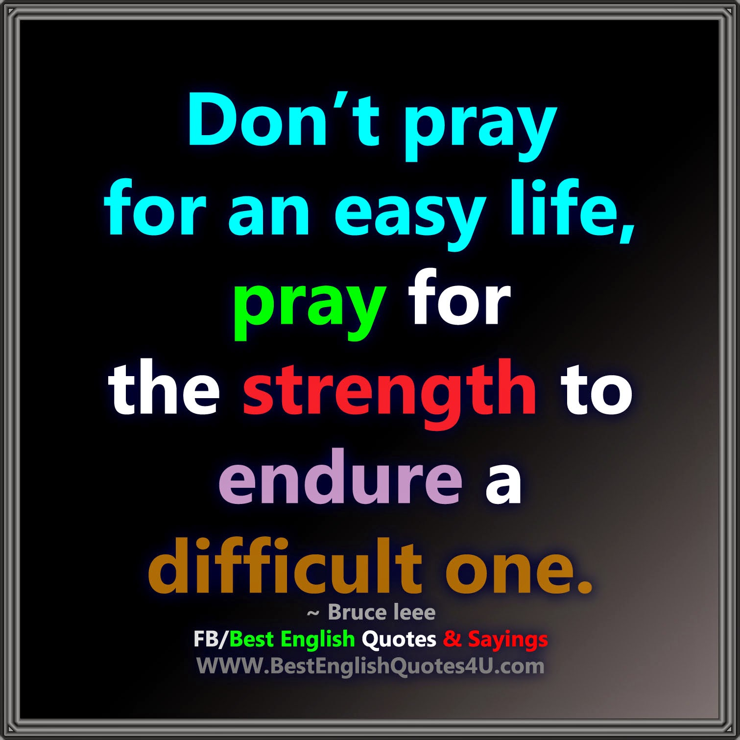 Don't Pray For An Easy Life....