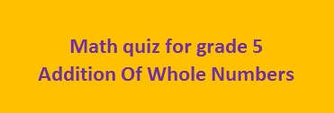 Math quiz for grade 5 about Addition Of Whole Numbers