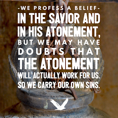 We profess a belief in the Savior and in His Atonement, but we may have doubts that the Atonement will actually work for us. So we carry our own sins.
