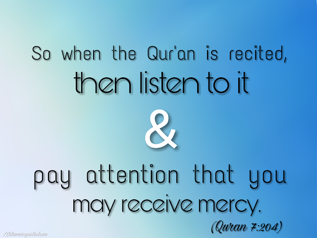 So when the Qur'an is recited, then listen to it and pay attention that you may receive mercy.