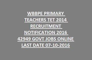 WBBPE PRIMARY TEACHERS TET 2014 RECRUITMENT NOTIFICATION 2016 42949 GOVT JOBS ONLINE LAST DATE 07-10-2016