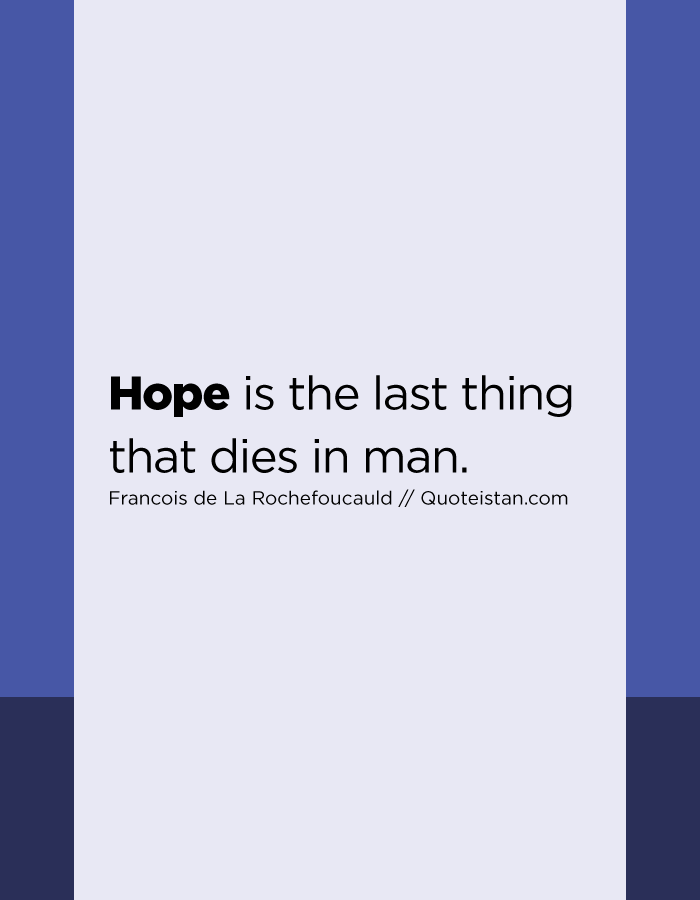 Hope is the last thing that dies in man.
