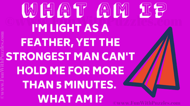 I'm light as a feather, yet the strongest man can't hold me for more than 5 minutes. What am I?