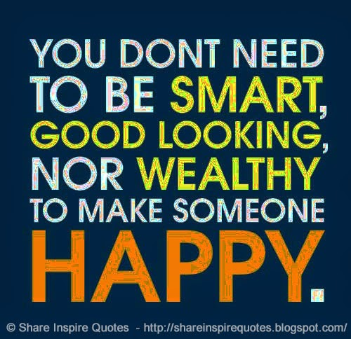 To Make Others Happy Quotes: You Don't Need To Be SMART, GOOD LOOKING Nor WEALTHY To