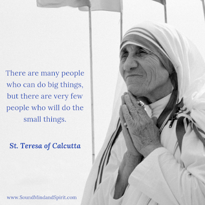 """There are many people who can do big things, but there are very few people who will do the small things."" St Teresa of Calcutta"