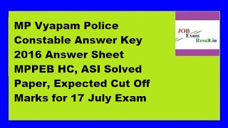 MP Vyapam Police Constable Answer Key 2016 Answer Sheet MPPEB HC, ASI Solved Paper, Expected Cut Off Marks for 17 July Exam