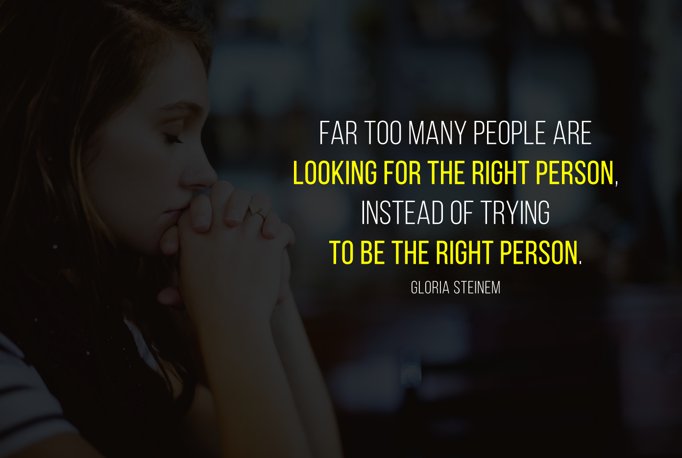 Far too many people are looking for the right person, instead of trying to be the right person. Gloria Steinem