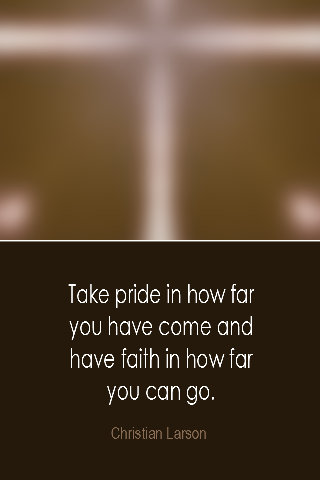 visual quote - image quotation: Take pride in how far you have come and have faith in how far you can go. - Christian Larson