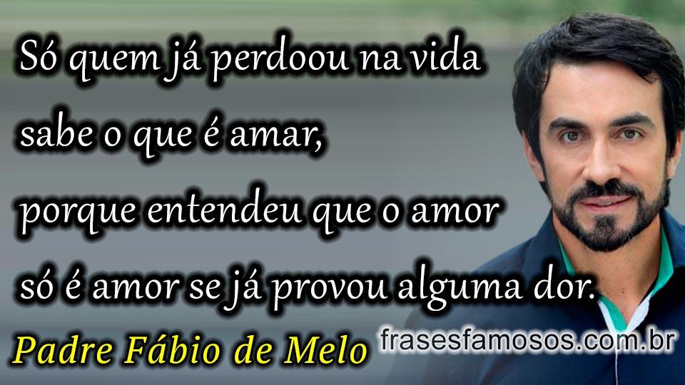 Só Quem Já Perdoou Na Vida Sabe O Que é Amar Fabio De Melo