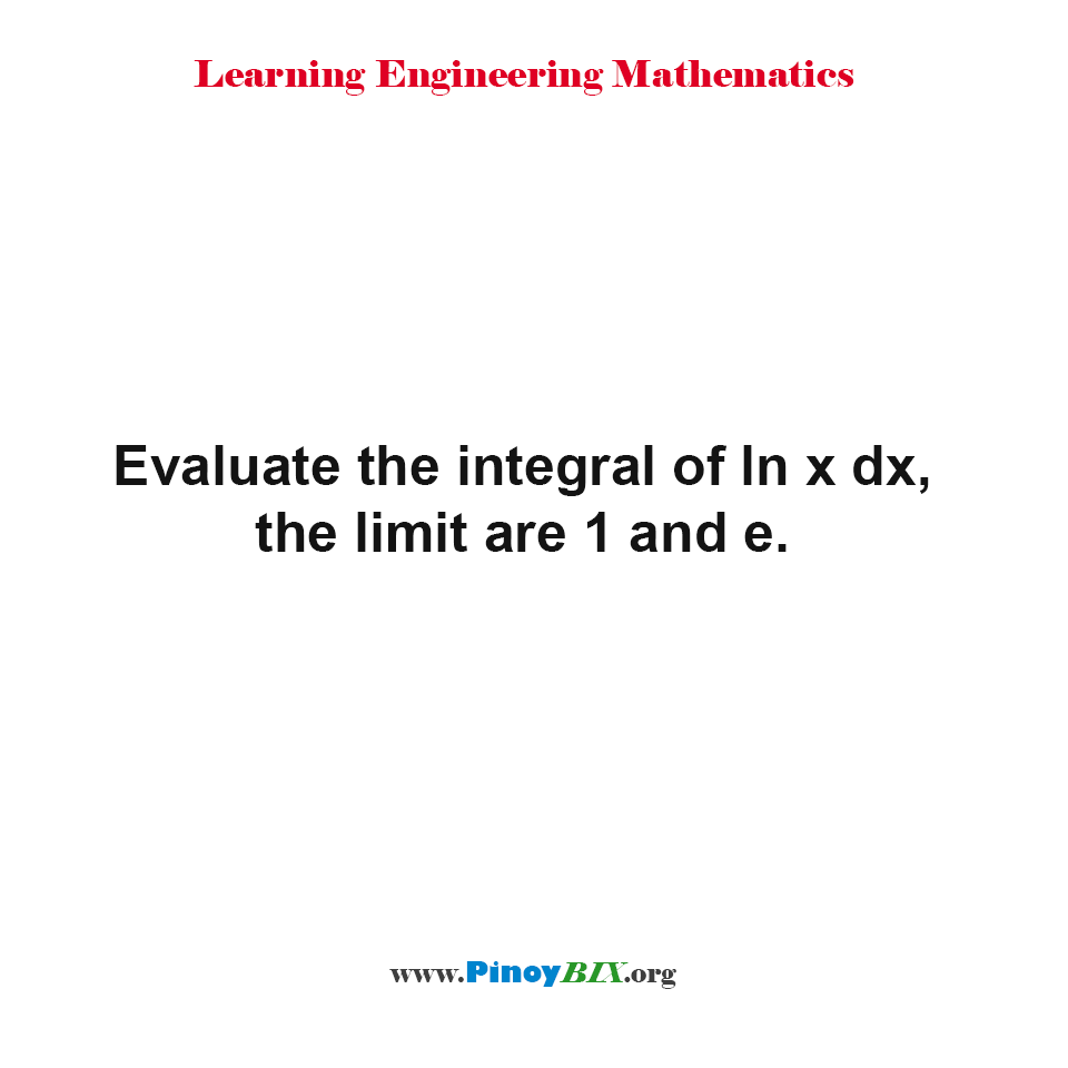 Evaluate the integral of ln x dx, the limit are 1 and e.