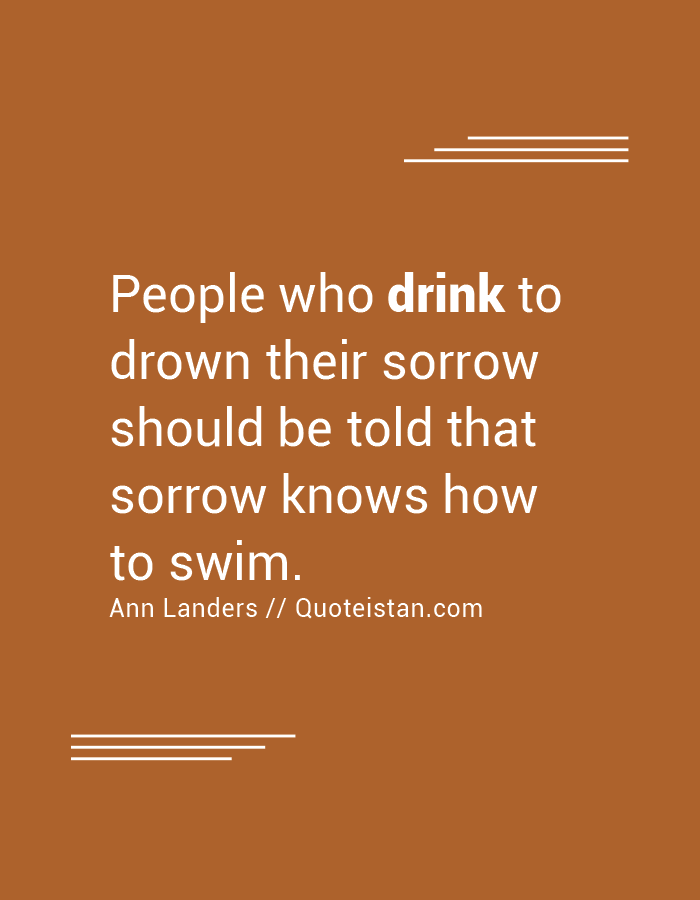 People who drink to drown their sorrow should be told that sorrow knows how to swim.
