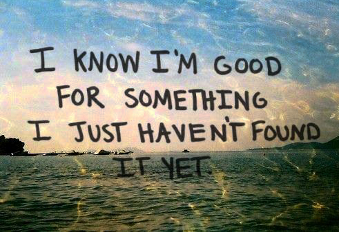 """Purpose quote - """"I know I'm good for something I just haven't found it yet"""" on ocean picture background"""