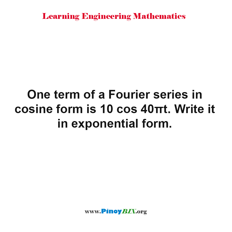 One term of a Fourier series in cosine form is 10 cos 40πt. Write it in exponential form.