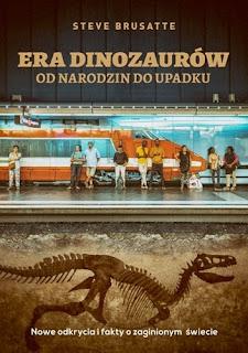 """""""Era dinozaurów. od narodzin do upadku. Nowe odkrycia o zaginionym świecie"""" Steve Brusatte"""