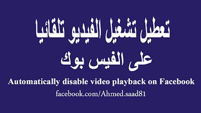 موضوع اليوم عن كيفية توفير باقات الإنترنت على الفيس بوك!. تعطيل تشغيل الفيديو تلقائيا على الفيس بوك, Automatically disable video playback on Facebook,