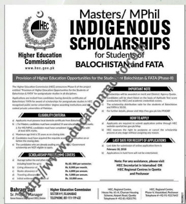 HEC Indigenous Scholarship 2018 for Masters/M.Phil Online Form for Balochistan & FATA |  Eligibility Criteria of the Scholarship:  Before applying for this scholarship applicant must read which I have written below:  The candidates should be the holder a domicile of Baluchistan or FATA. He Applicants must have been finishing off or total of 14 years education with at least 50% marks. | Introduction of HEC:  The HEC (Higher Education Commission) of Pakistan is an not depending on another's authority., autonomous created academy of primary funding, superintend, controlling and give credit the higher education attempt in Pakistan.   Description of Scholarship:  The last date of this scholarship is 22 Jan, 2018 and Advertisement was given in Dawn newspaper. This scholarship is awarded to master and MPhil Students weather male or female. This scholarship is given to Baluchistan and FATA which is organized by HEC (Higher Education Commission). |