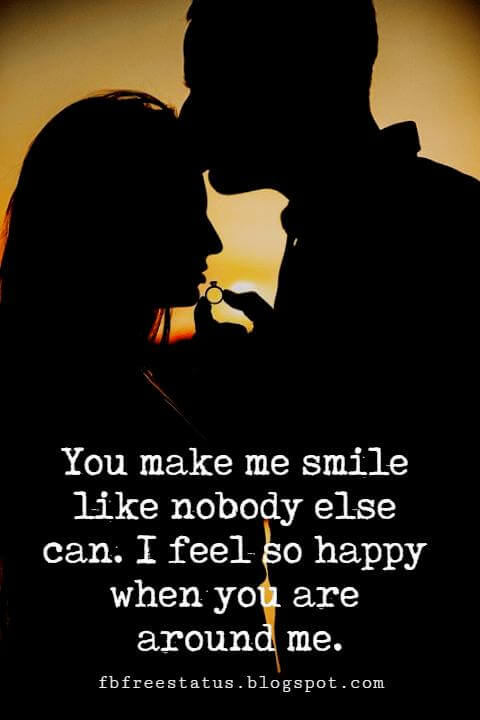 famous sayings about love,  You make me smile like nobody else can. I feel so happy when you are around me.